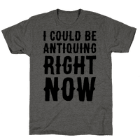 I Could Be Antiquing Right Now Tee