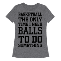 Basketball The Only Time I Need Balls To Do Something