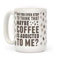 Did You Ever Stop To Think That Maybe Coffee Is Addicted To Me? Mug