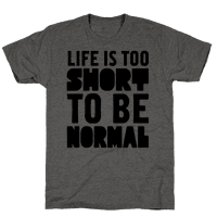Life is Too Short to be Normal!