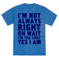 I'm Not Always Right, oh Wait I'm the Chef, Yes I am Tee