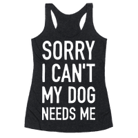 Sorry I Can't My Dog Needs Me