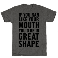 If You Ran Like Your Mouth, You'd be in Great Shape!