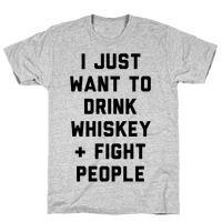 I Just Want To Drink Whiskey & Fight People