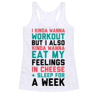 I Kinda Wanna Workout But I Also Kinda Wanna Eat My Feelings In Cheese and Sleep For A Week