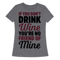 If You Don't Drink Wine You're No Friend Of Mine