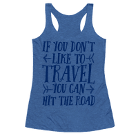 If You Don't Like To Travel You Can Hit The Road Racerback