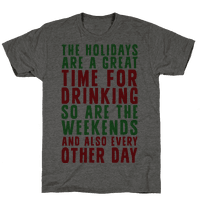 The Holidays Are A Great Time For Drinking So Are The Weekends And Also Every Other Day