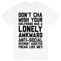 Don't Cha Wish Your Girlfriend Was A Lonely, Awkward, Anti-Social, Internet Addicted Freak Like Me