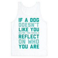 If A Dog Doesn't Like You Maybe You Should Reflect On Who You Are