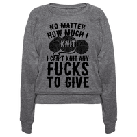 No Matter How Much I Knit I Can't Knit Any Fucks To Give Pullover