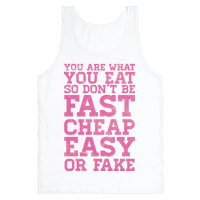 You Are What You Eat So Don't Be Fast Cheap Easy Or Fake
