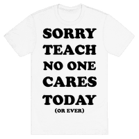 Sorry Teach No One Cares Today