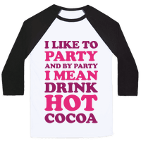 I Like To Party And By Party I Mean Drink Hot Cocoa