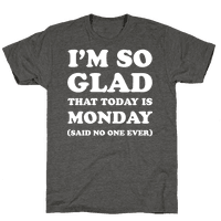 I'm So Glad That Today is Monday Said No One Ever