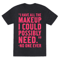 I Have All The Makeup I'll Ever Need Said No One Ever