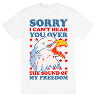 Sorry I Can't Hear You Over The Sound Of My Freedom