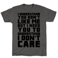 I Understand You Don't Like Me But I Need You To Understand I Don't Care