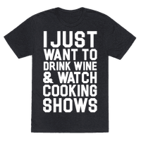 I Just Wanna Drink Wine and Watch Cooking Shows