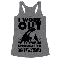 I Work Out to be Strong Enough to Carry Orcas Out of Sea World Racerback