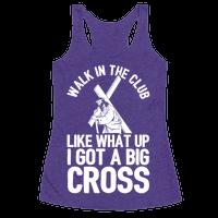 Walk In The Club Like What Up I Got A Big Cross Racerback