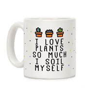 I Love Plants So Much I Soil Myself