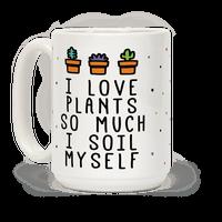 I Love Plants So Much I Soil Myself