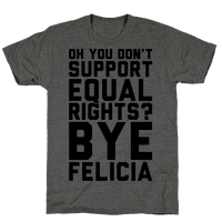 Oh You Don't Support Equal Rights Bye Felicia
