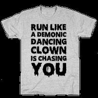 Run Like A Demonic Dancing Clown Is Chasing You Tee