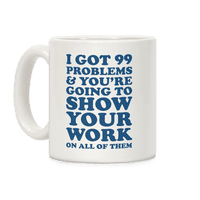 I Got 99 Problems & You're Going To Show Your Work On All Of Them