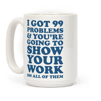 I Got 99 Problems & You're Going To Show Your Work On All Of Them Mug