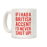 If I Had A British Accent Id Never Shut Up