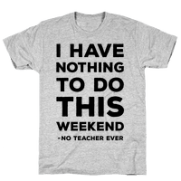 I Have Nothing To Do This Weekend No Teacher Ever