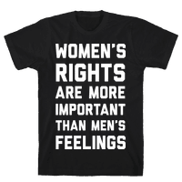 Women's Rights Are More Important Than Men's Feelings Tee