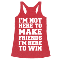 I'm Not Here To Make Friends I'm Here To Win