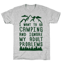 I WANT TO GO CAMPING AND IGNORE MY ADULT PROBLEMS