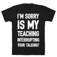 I'm Sorry Is My Teaching Interrupting Your Talking