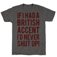If I Had A British Accent Id Never Shut Up Tee