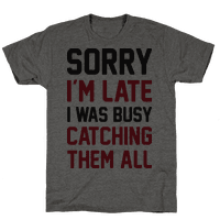 Sorry Im Late I Was Busy Catching Them All Tee