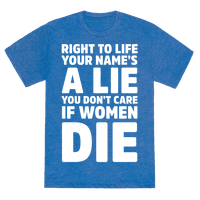 Right To Life Your Name's A Lie You Don't Care If Women Die Tee
