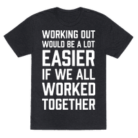 Working Out Would Be A Lot Easier If We All Worked Together Tee