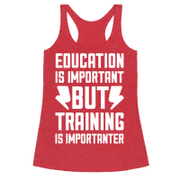 Education Is Important But Training Is Importanter Racerback
